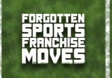 Forgotten Sports Franchise Moves